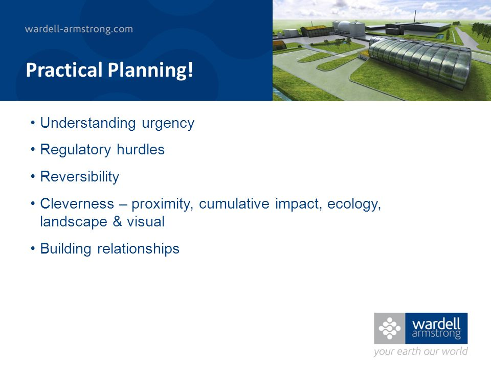 Understanding urgency Regulatory hurdles Reversibility Cleverness – proximity, cumulative impact, ecology, landscape & visual Building relationships Practical Planning!
