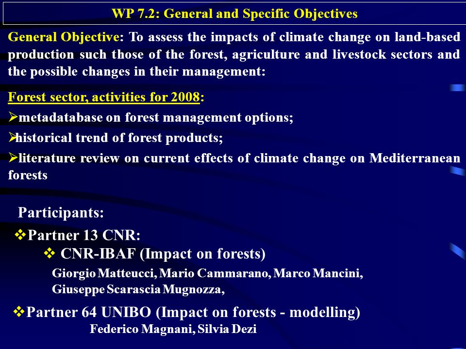 WP 7.2: General and Specific Objectives General Objective: To assess the impacts of climate change on land-based production such those of the forest, agriculture and livestock sectors and the possible changes in their management: Forest sector, activities for 2008: metadatabase on forest management options; historical trend of forest products; literature review on current effects of climate change on Mediterranean forests Partner 13 CNR: CNR-IBAF (Impact on forests) Giorgio Matteucci, Mario Cammarano, Marco Mancini, Giuseppe Scarascia Mugnozza, Participants: Partner 64 UNIBO (Impact on forests - modelling) Federico Magnani, Silvia Dezi