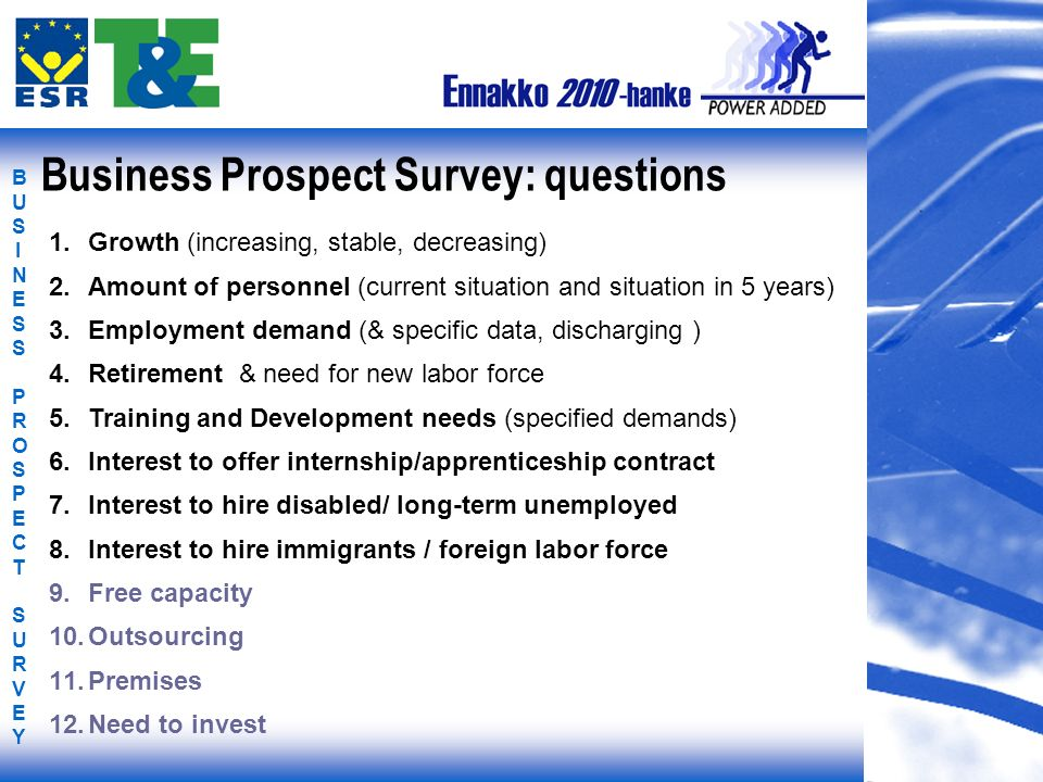 BUSINESS PROSPECT SURVEYBUSINESS PROSPECT SURVEY Business Prospect Survey: questions 1.Growth (increasing, stable, decreasing) 2.Amount of personnel (current situation and situation in 5 years) 3.Employment demand (& specific data, discharging ) 4.Retirement & need for new labor force 5.Training and Development needs (specified demands) 6.Interest to offer internship/apprenticeship contract 7.Interest to hire disabled/ long-term unemployed 8.Interest to hire immigrants / foreign labor force 9.Free capacity 10.Outsourcing 11.Premises 12.Need to invest