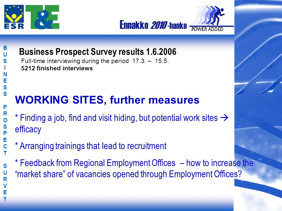 BUSINESS PROSPECT SURVEYBUSINESS PROSPECT SURVEY WORKING SITES, further measures * Finding a job, find and visit hiding, but potential work sites efficacy * Arranging trainings that lead to recruitment * Feedback from Regional Employment Offices – how to increase the market share of vacancies opened through Employment Offices.