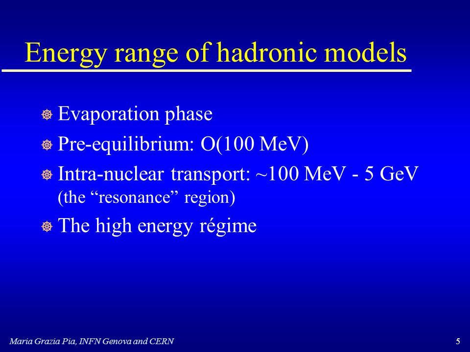 Maria Grazia Pia, INFN Genova and CERN5 Energy range of hadronic models ] Evaporation phase ] Pre-equilibrium: O(100 MeV) ] Intra-nuclear transport: ~100 MeV - 5 GeV (the resonance region) ] The high energy régime
