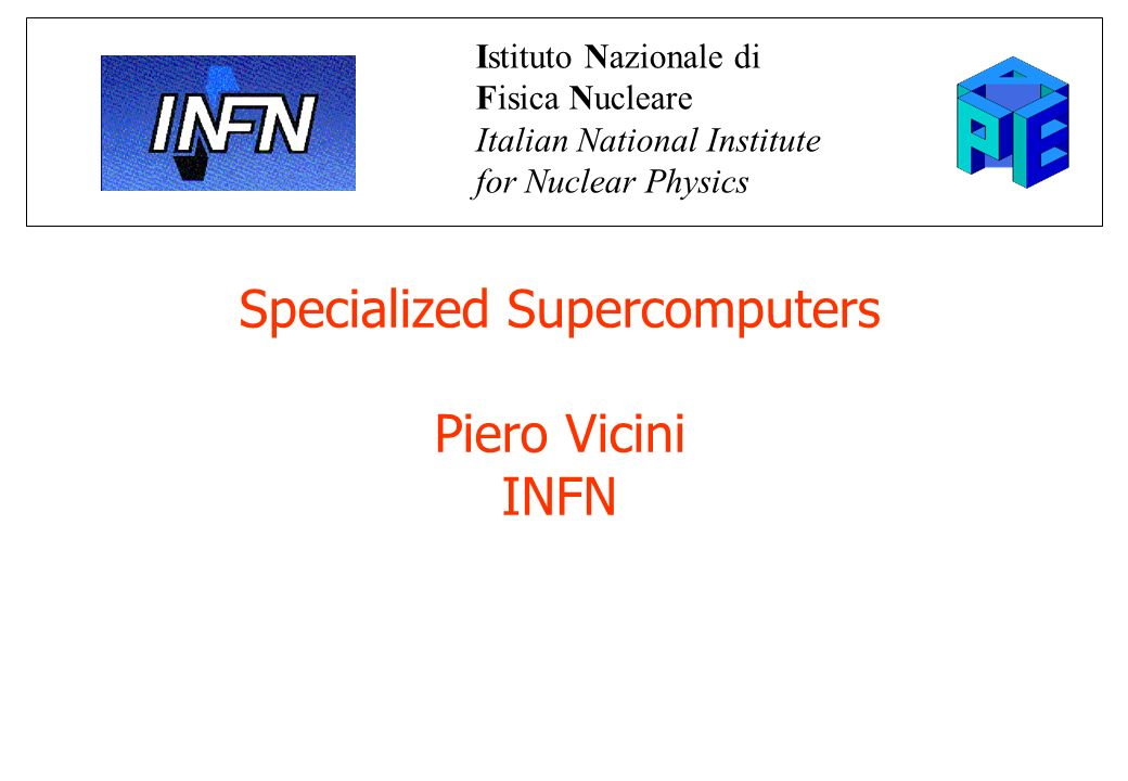 Specialized Supercomputers Piero Vicini INFN Istituto Nazionale di Fisica Nucleare Italian National Institute for Nuclear Physics