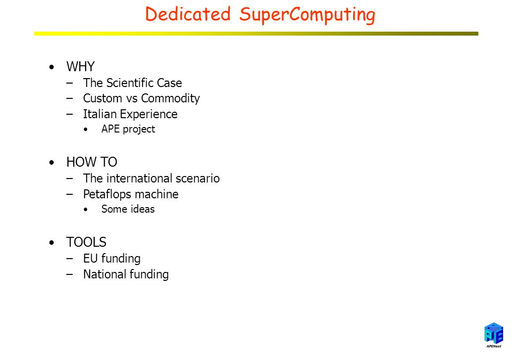 Dedicated SuperComputing WHY –The Scientific Case –Custom vs Commodity –Italian Experience APE project HOW TO –The international scenario –Petaflops machine Some ideas TOOLS –EU funding –National funding