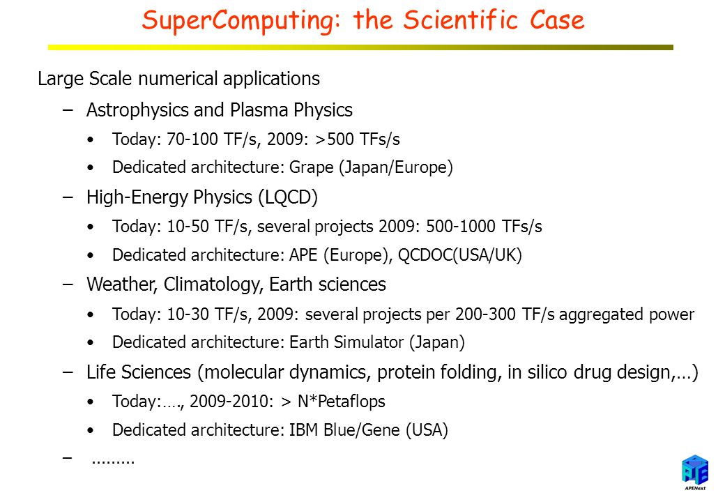 SuperComputing: the Scientific Case Large Scale numerical applications –Astrophysics and Plasma Physics Today: TF/s, 2009: >500 TFs/s Dedicated architecture: Grape (Japan/Europe) –High-Energy Physics (LQCD) Today: TF/s, several projects 2009: TFs/s Dedicated architecture: APE (Europe), QCDOC(USA/UK) –Weather, Climatology, Earth sciences Today: TF/s, 2009: several projects per TF/s aggregated power Dedicated architecture: Earth Simulator (Japan) –Life Sciences (molecular dynamics, protein folding, in silico drug design,…) Today:…., : > N*Petaflops Dedicated architecture: IBM Blue/Gene (USA) –
