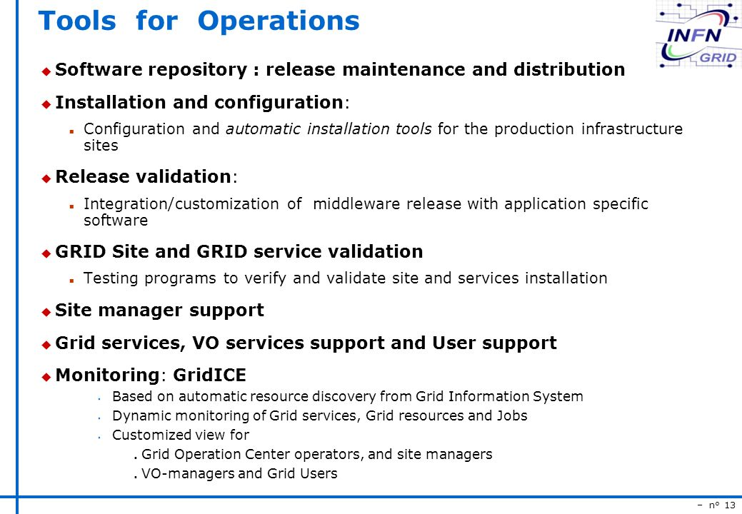– n° 13 Tools for Operations u Software repository : release maintenance and distribution u Installation and configuration: n Configuration and automatic installation tools for the production infrastructure sites u Release validation: n Integration/customization of middleware release with application specific software u GRID Site and GRID service validation n Testing programs to verify and validate site and services installation u Site manager support u Grid services, VO services support and User support u Monitoring: GridICE s Based on automatic resource discovery from Grid Information System s Dynamic monitoring of Grid services, Grid resources and Jobs s Customized view for n Grid Operation Center operators, and site managers n VO-managers and Grid Users