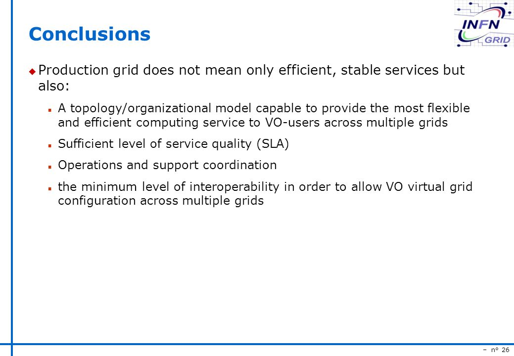 – n° 26 Conclusions u Production grid does not mean only efficient, stable services but also: n A topology/organizational model capable to provide the most flexible and efficient computing service to VO-users across multiple grids n Sufficient level of service quality (SLA) n Operations and support coordination n the minimum level of interoperability in order to allow VO virtual grid configuration across multiple grids