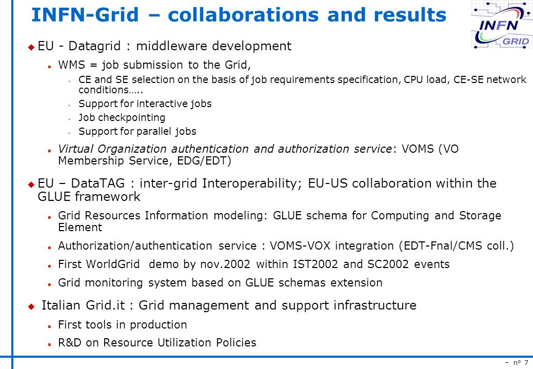 – n° 7 INFN-Grid – collaborations and results u EU - Datagrid : middleware development n WMS = job submission to the Grid, s CE and SE selection on the basis of job requirements specification, CPU load, CE-SE network conditions…..