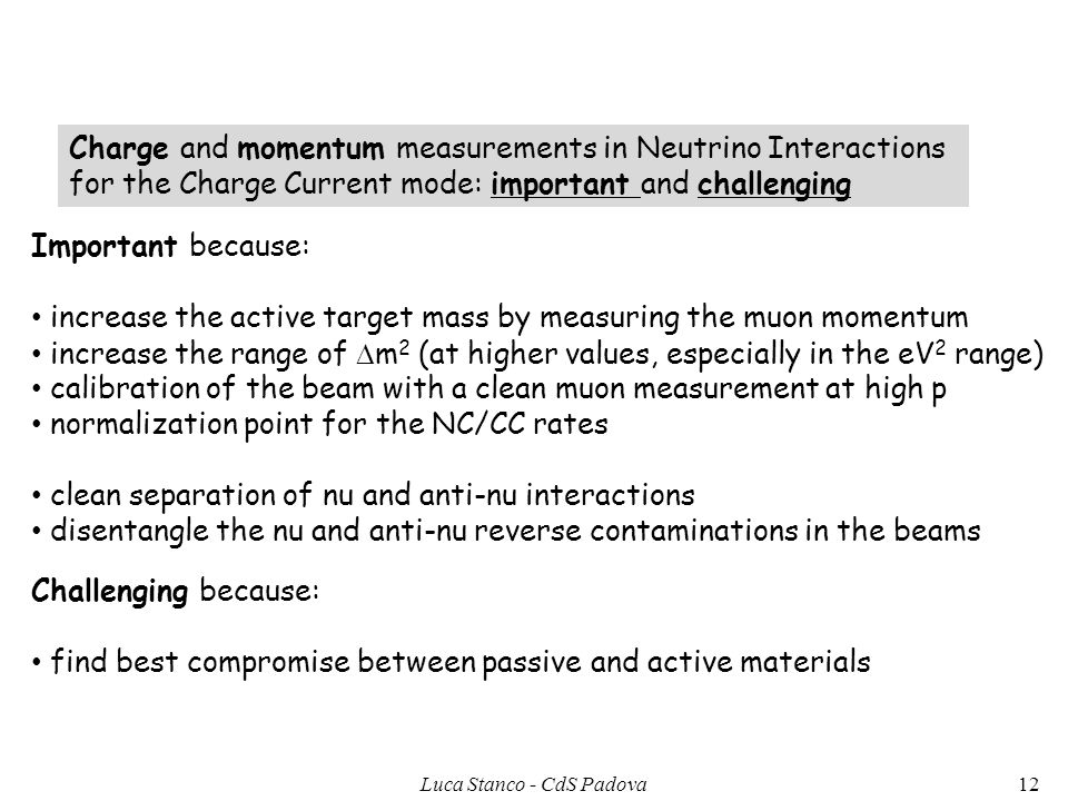 Charge and momentum measurements in Neutrino Interactions for the Charge Current mode: important and challenging Important because: increase the active target mass by measuring the muon momentum increase the range of m 2 (at higher values, especially in the eV 2 range) calibration of the beam with a clean muon measurement at high p normalization point for the NC/CC rates clean separation of nu and anti-nu interactions disentangle the nu and anti-nu reverse contaminations in the beams Challenging because: find best compromise between passive and active materials 12Luca Stanco - CdS Padova