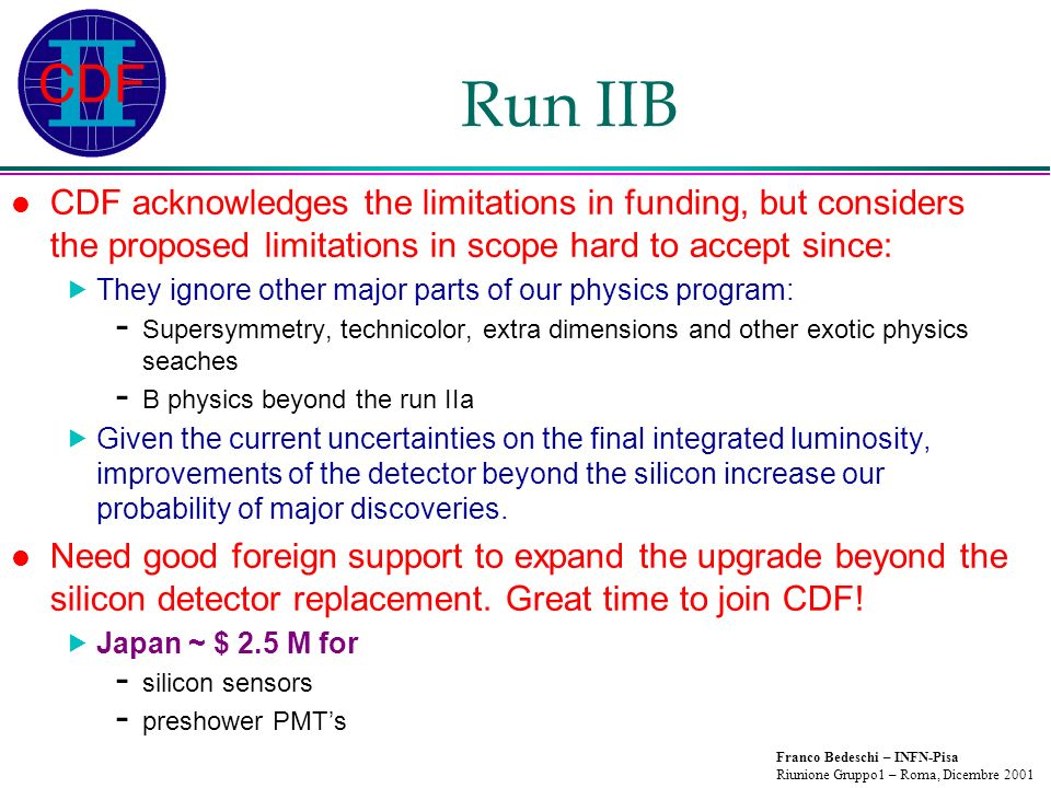 Franco Bedeschi – INFN-Pisa Riunione Gruppo1 – Roma, Dicembre 2001 Run IIB CDF acknowledges the limitations in funding, but considers the proposed limitations in scope hard to accept since: They ignore other major parts of our physics program: - Supersymmetry, technicolor, extra dimensions and other exotic physics seaches - B physics beyond the run IIa Given the current uncertainties on the final integrated luminosity, improvements of the detector beyond the silicon increase our probability of major discoveries.