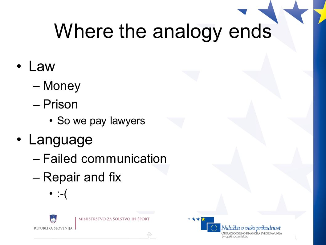 Where the analogy ends Law –Money –Prison So we pay lawyers Language –Failed communication –Repair and fix :-(