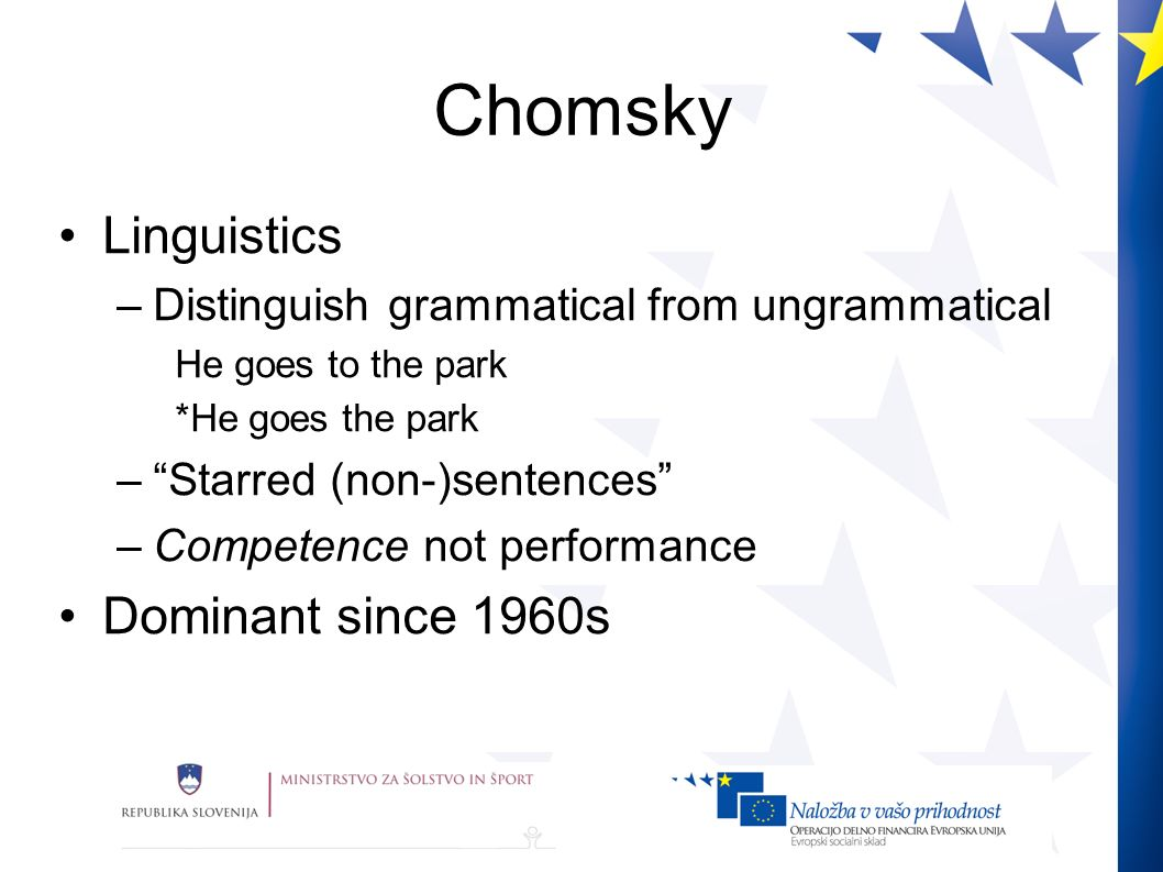 Chomsky Linguistics –Distinguish grammatical from ungrammatical He goes to the park *He goes the park –Starred (non-)sentences –Competence not performance Dominant since 1960s
