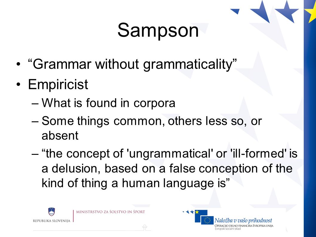Sampson Grammar without grammaticality Empiricist –What is found in corpora –Some things common, others less so, or absent –the concept of ungrammatical or ill-formed is a delusion, based on a false conception of the kind of thing a human language is
