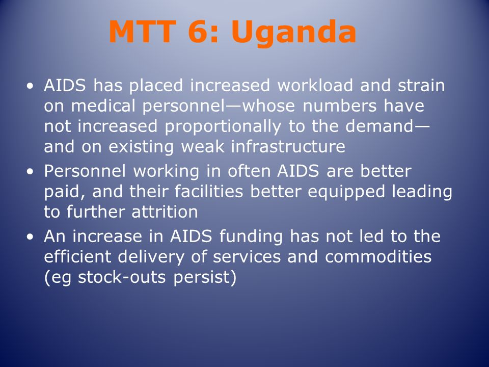 MTT 6: Uganda AIDS has placed increased workload and strain on medical personnelwhose numbers have not increased proportionally to the demand and on existing weak infrastructure Personnel working in often AIDS are better paid, and their facilities better equipped leading to further attrition An increase in AIDS funding has not led to the efficient delivery of services and commodities (eg stock-outs persist)
