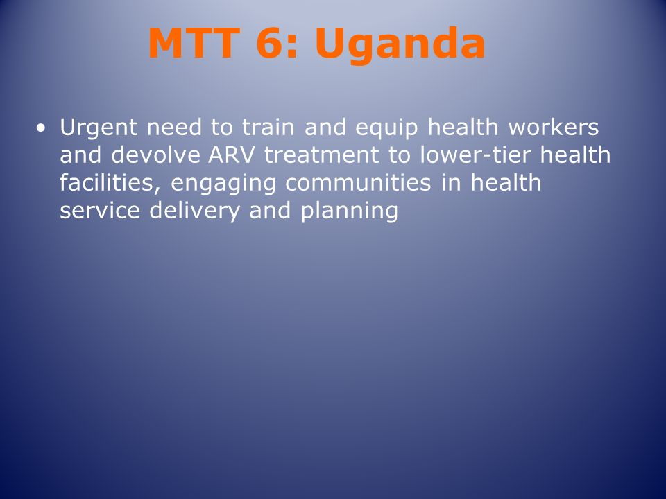 MTT 6: Uganda Urgent need to train and equip health workers and devolve ARV treatment to lower-tier health facilities, engaging communities in health service delivery and planning