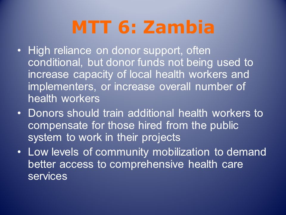MTT 6: Zambia High reliance on donor support, often conditional, but donor funds not being used to increase capacity of local health workers and implementers, or increase overall number of health workers Donors should train additional health workers to compensate for those hired from the public system to work in their projects Low levels of community mobilization to demand better access to comprehensive health care services