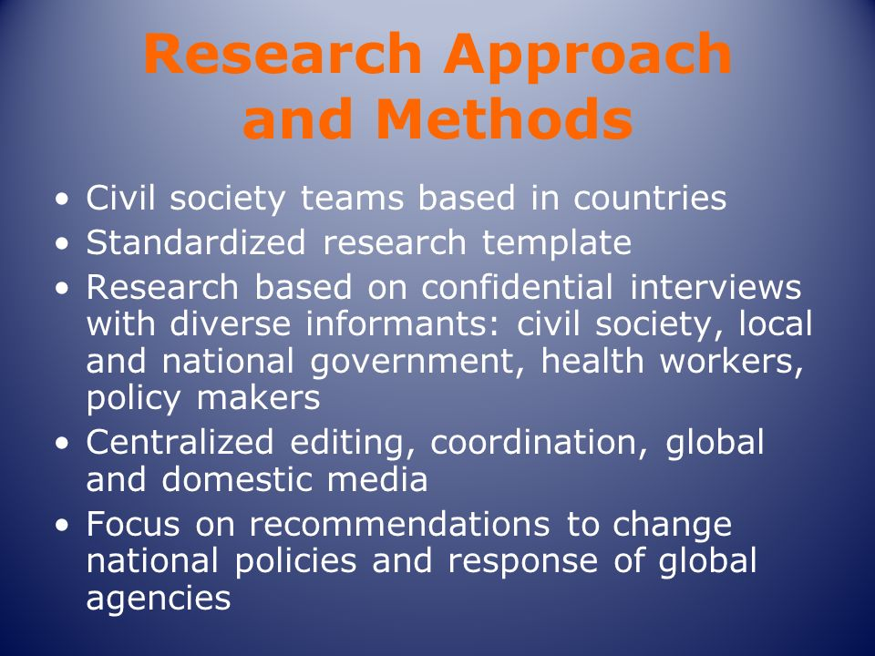 Research Approach and Methods Civil society teams based in countries Standardized research template Research based on confidential interviews with diverse informants: civil society, local and national government, health workers, policy makers Centralized editing, coordination, global and domestic media Focus on recommendations to change national policies and response of global agencies
