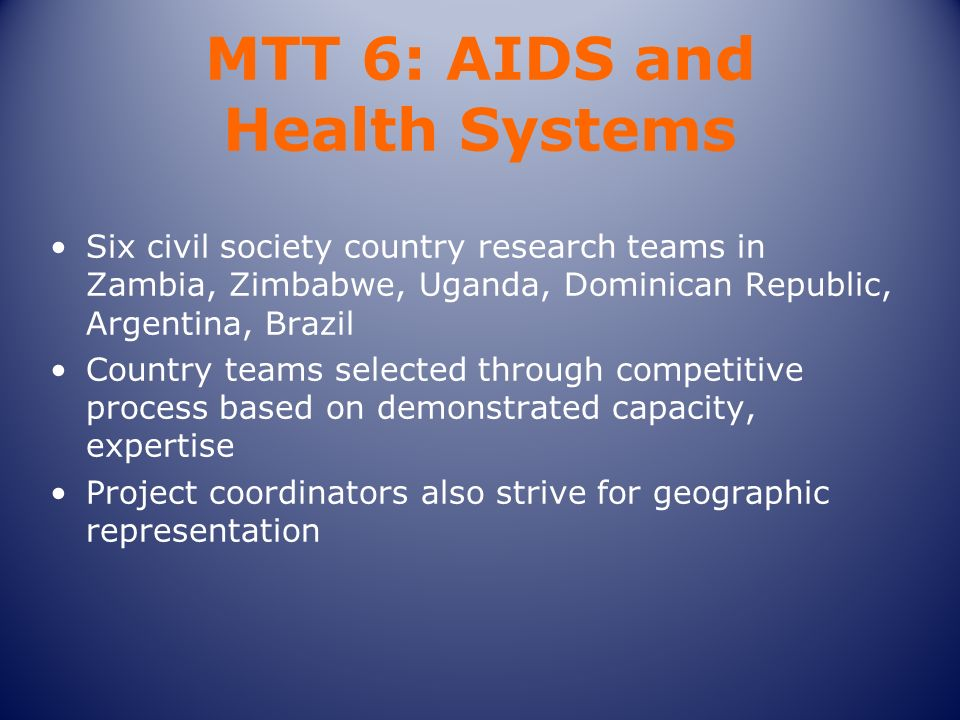 MTT 6: AIDS and Health Systems Six civil society country research teams in Zambia, Zimbabwe, Uganda, Dominican Republic, Argentina, Brazil Country teams selected through competitive process based on demonstrated capacity, expertise Project coordinators also strive for geographic representation