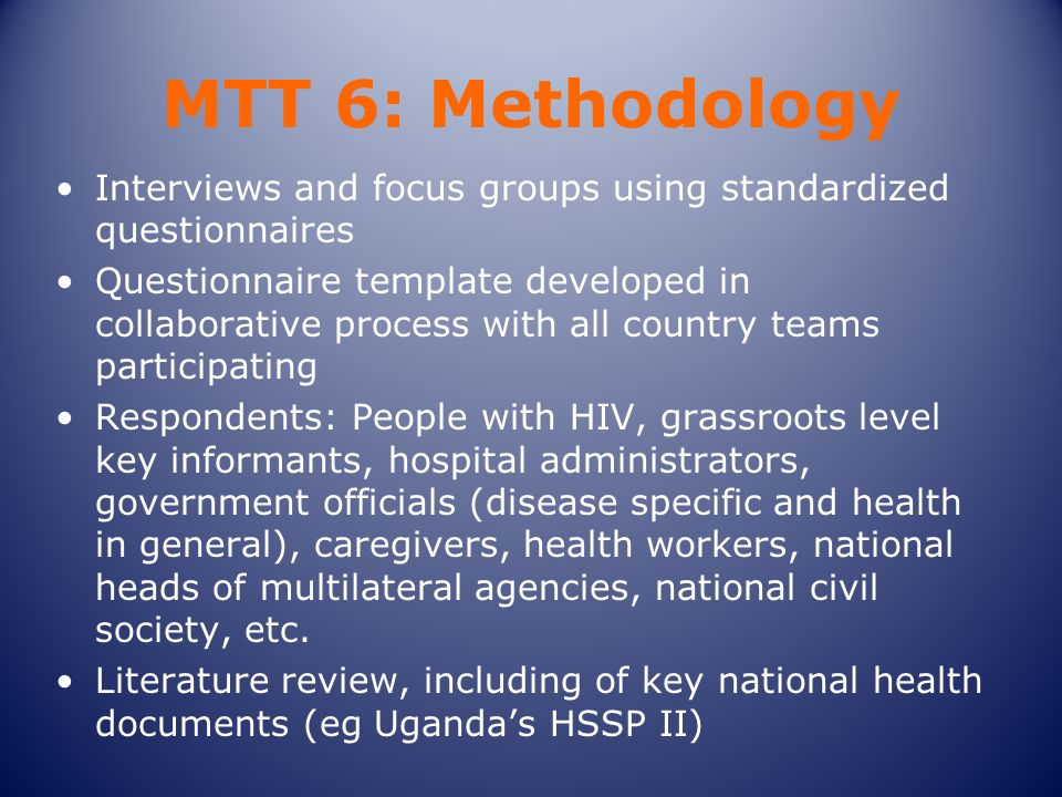 MTT 6: Methodology Interviews and focus groups using standardized questionnaires Questionnaire template developed in collaborative process with all country teams participating Respondents: People with HIV, grassroots level key informants, hospital administrators, government officials (disease specific and health in general), caregivers, health workers, national heads of multilateral agencies, national civil society, etc.