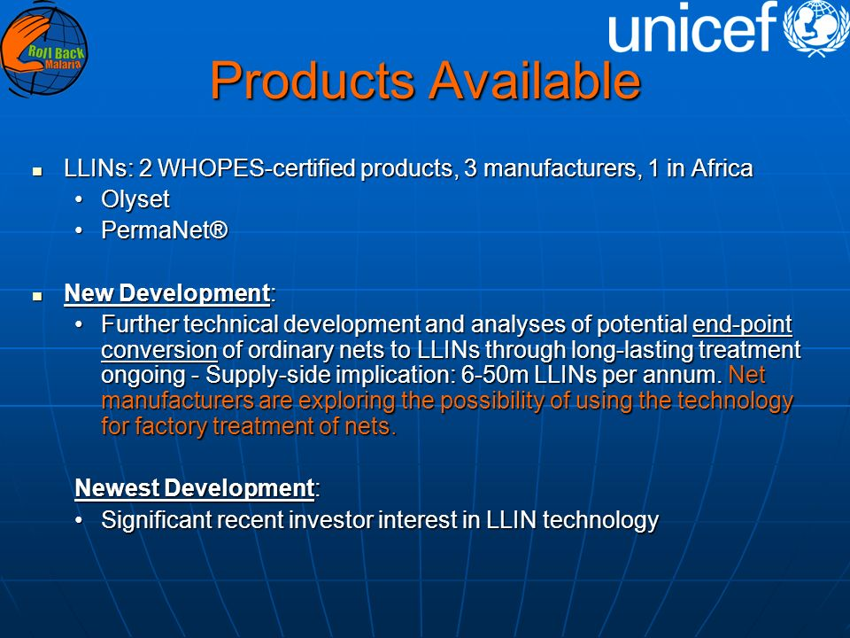 Products Available LLINs: 2 WHOPES-certified products, 3 manufacturers, 1 in Africa LLINs: 2 WHOPES-certified products, 3 manufacturers, 1 in Africa OlysetOlyset PermaNet®PermaNet® New Development: New Development: Further technical development and analyses of potential end-point conversion of ordinary nets to LLINs through long-lasting treatment ongoing - Supply-side implication: 6-50m LLINs per annum.
