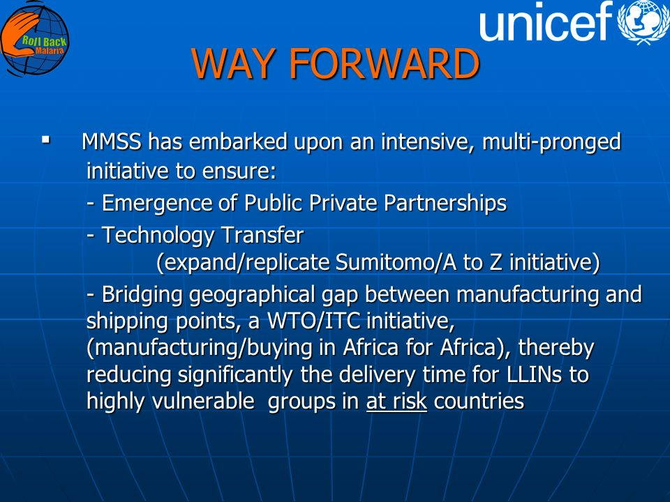 WAY FORWARD MMSS has embarked upon an intensive, multi-pronged initiative to ensure: MMSS has embarked upon an intensive, multi-pronged initiative to ensure: - Emergence of Public Private Partnerships - Technology Transfer (expand/replicate Sumitomo/A to Z initiative) - Bridging geographical gap between manufacturing and shipping points, a WTO/ITC initiative, (manufacturing/buying in Africa for Africa), thereby reducing significantly the delivery time for LLINs to highly vulnerable groups in at risk countries