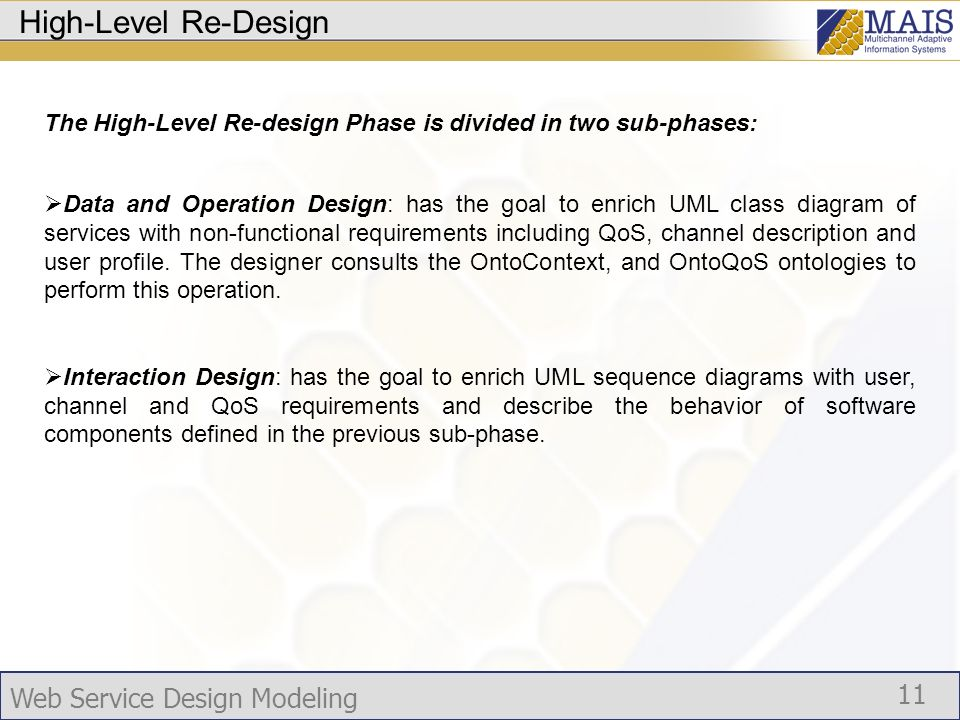 Web Service Design Modeling 11 High-Level Re-Design The High-Level Re-design Phase is divided in two sub-phases: Data and Operation Design: has the goal to enrich UML class diagram of services with non-functional requirements including QoS, channel description and user profile.