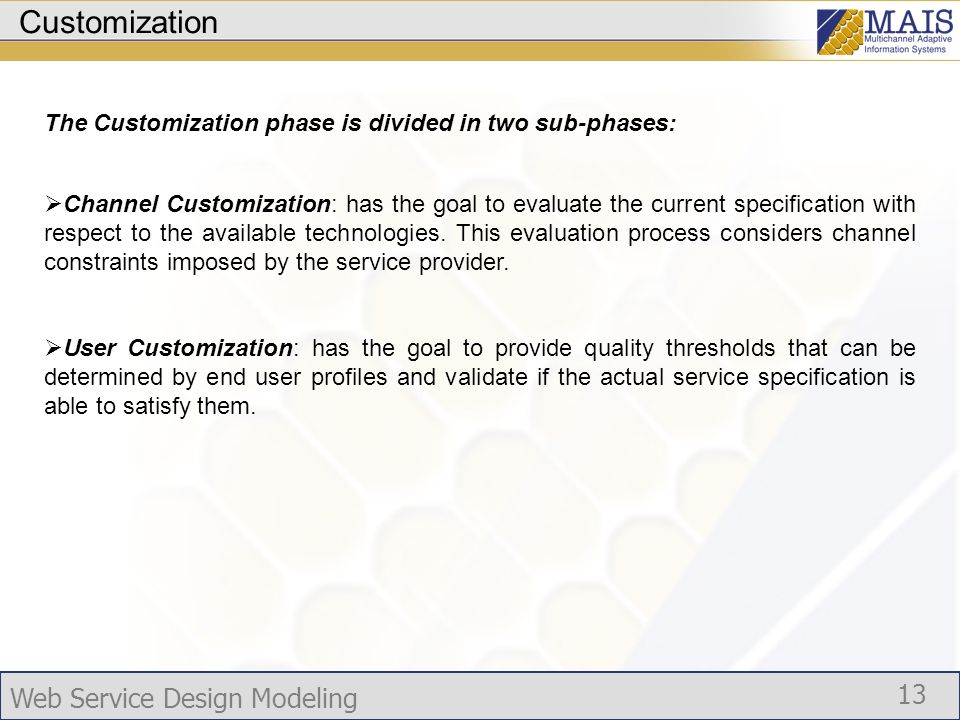 Web Service Design Modeling 13 Customization The Customization phase is divided in two sub-phases: Channel Customization: has the goal to evaluate the current specification with respect to the available technologies.