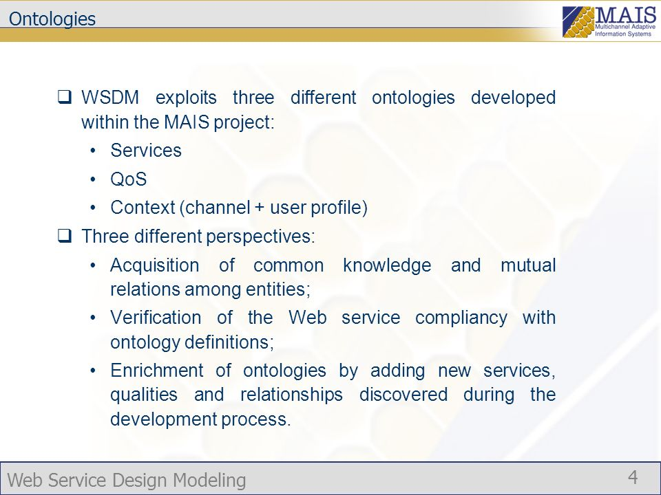 Web Service Design Modeling 4 Ontologies WSDM exploits three different ontologies developed within the MAIS project: Services QoS Context (channel + user profile) Three different perspectives: Acquisition of common knowledge and mutual relations among entities; Verification of the Web service compliancy with ontology definitions; Enrichment of ontologies by adding new services, qualities and relationships discovered during the development process.