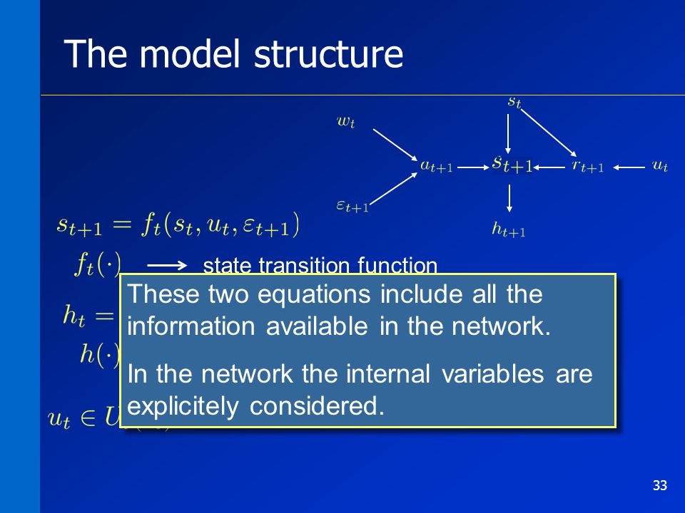 33 The model structure state transition function output transformation function set of the feasible controls These two equations include all the information available in the network.