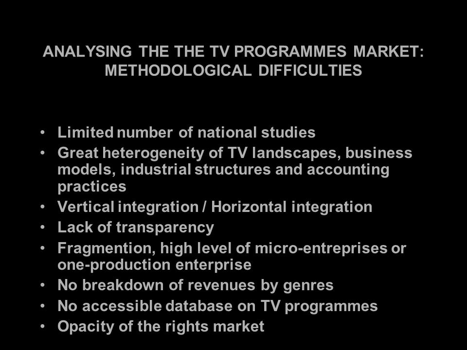 ANALYSING THE THE TV PROGRAMMES MARKET: METHODOLOGICAL DIFFICULTIES Limited number of national studies Great heterogeneity of TV landscapes, business models, industrial structures and accounting practices Vertical integration / Horizontal integration Lack of transparency Fragmention, high level of micro-entreprises or one-production enterprise No breakdown of revenues by genres No accessible database on TV programmes Opacity of the rights market