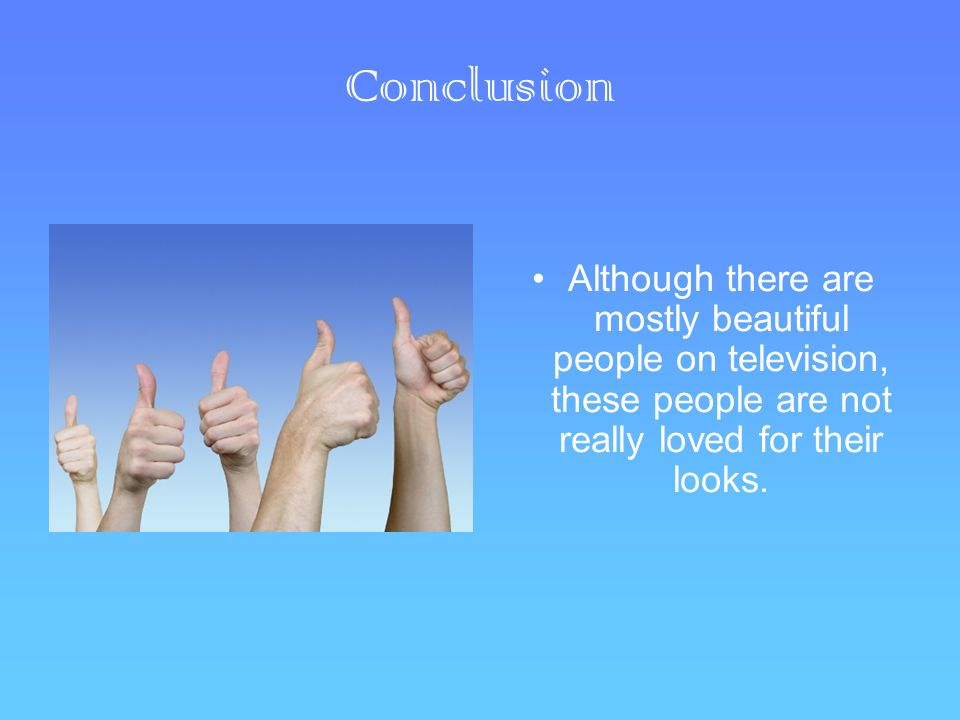 Conclusion Although there are mostly beautiful people on television, these people are not really loved for their looks.