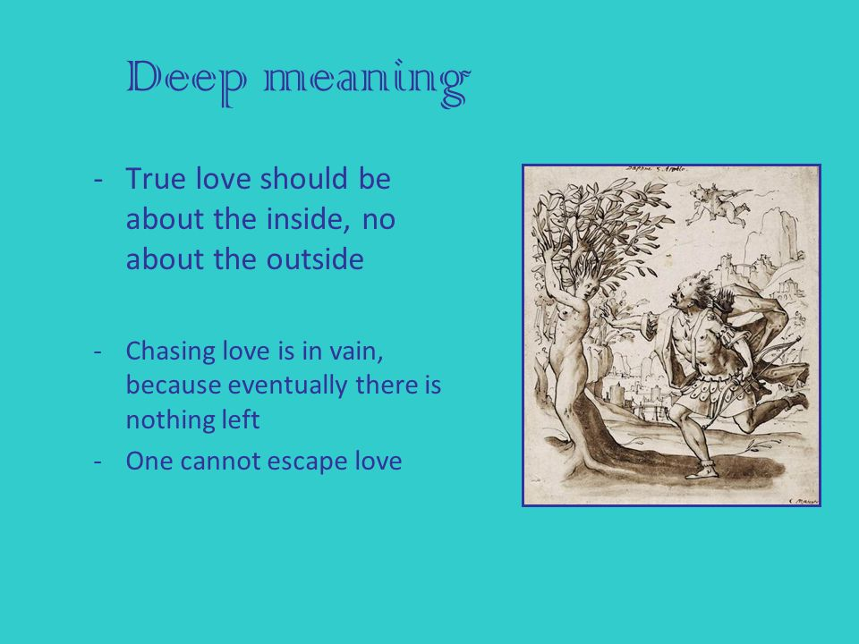 Deep meaning -True love should be about the inside, no about the outside -Chasing love is in vain, because eventually there is nothing left -One cannot escape love