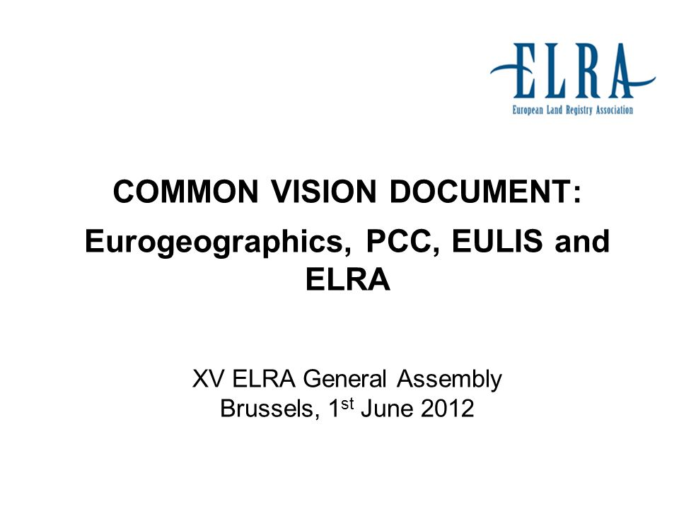 COMMON VISION DOCUMENT: Eurogeographics, PCC, EULIS and ELRA XV ELRA General Assembly Brussels, 1 st June 2012