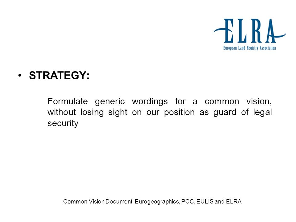 STRATEGY: Formulate generic wordings for a common vision, without losing sight on our position as guard of legal security Common Vision Document: Eurogeographics, PCC, EULIS and ELRA