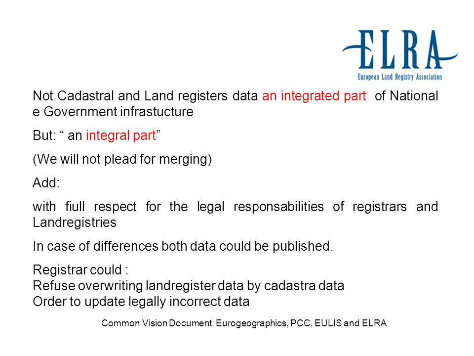 Not Cadastral and Land registers data an integrated part of National e Government infrastucture But: an integral part (We will not plead for merging) Add: with fiull respect for the legal responsabilities of registrars and Landregistries In case of differences both data could be published.