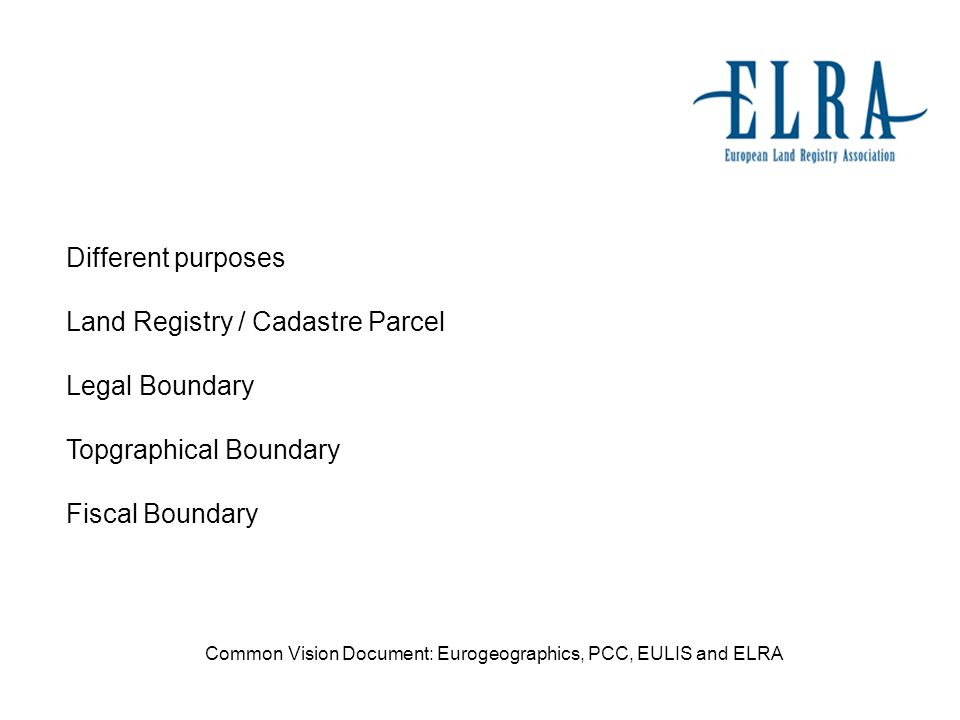 Different purposes Land Registry / Cadastre Parcel Legal Boundary Topgraphical Boundary Fiscal Boundary Common Vision Document: Eurogeographics, PCC, EULIS and ELRA