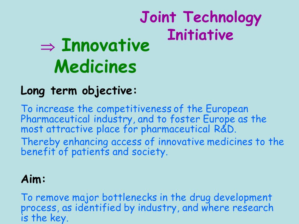 Innovative Medicines Long term objective: To increase the competitiveness of the European Pharmaceutical industry, and to foster Europe as the most attractive place for pharmaceutical R&D.