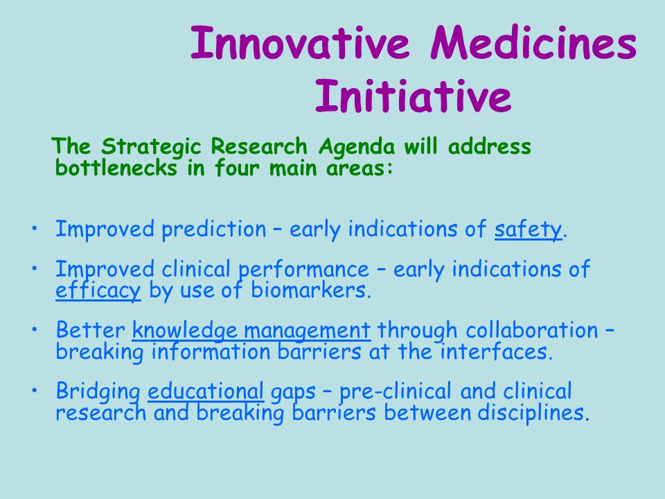 Innovative Medicines Initiative The Strategic Research Agenda will address bottlenecks in four main areas: Improved prediction – early indications of safety.