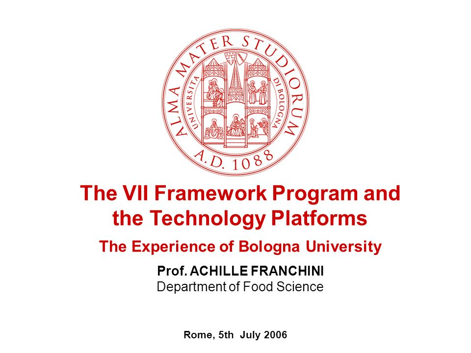 Rome, 5th July 2006 The VII Framework Program and the Technology Platforms The Experience of Bologna University Prof.