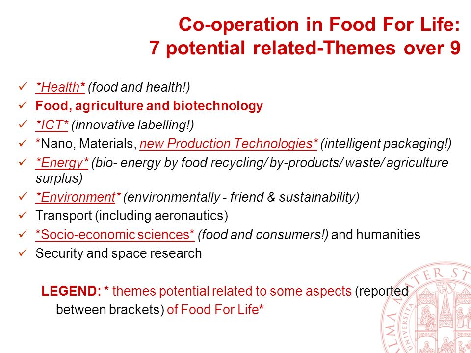 Co-operation in Food For Life: 7 potential related-Themes over 9 *Health* (food and health!) Food, agriculture and biotechnology *ICT* (innovative labelling!) *Nano, Materials, new Production Technologies* (intelligent packaging!) *Energy* (bio- energy by food recycling/ by-products/ waste/ agriculture surplus) *Environment* (environmentally - friend & sustainability) Transport (including aeronautics) *Socio-economic sciences* (food and consumers!) and humanities Security and space research LEGEND: * themes potential related to some aspects (reported between brackets) of Food For Life*