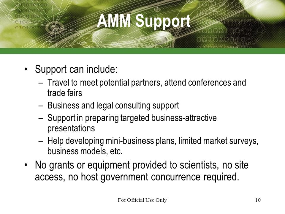 For Official Use Only10 AMM Support Support can include: –Travel to meet potential partners, attend conferences and trade fairs –Business and legal consulting support –Support in preparing targeted business-attractive presentations –Help developing mini-business plans, limited market surveys, business models, etc.