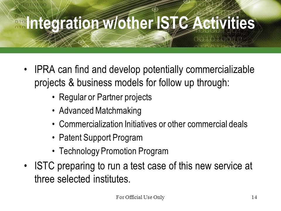 For Official Use Only14 Integration w/other ISTC Activities IPRA can find and develop potentially commercializable projects & business models for follow up through: Regular or Partner projects Advanced Matchmaking Commercialization Initiatives or other commercial deals Patent Support Program Technology Promotion Program ISTC preparing to run a test case of this new service at three selected institutes.