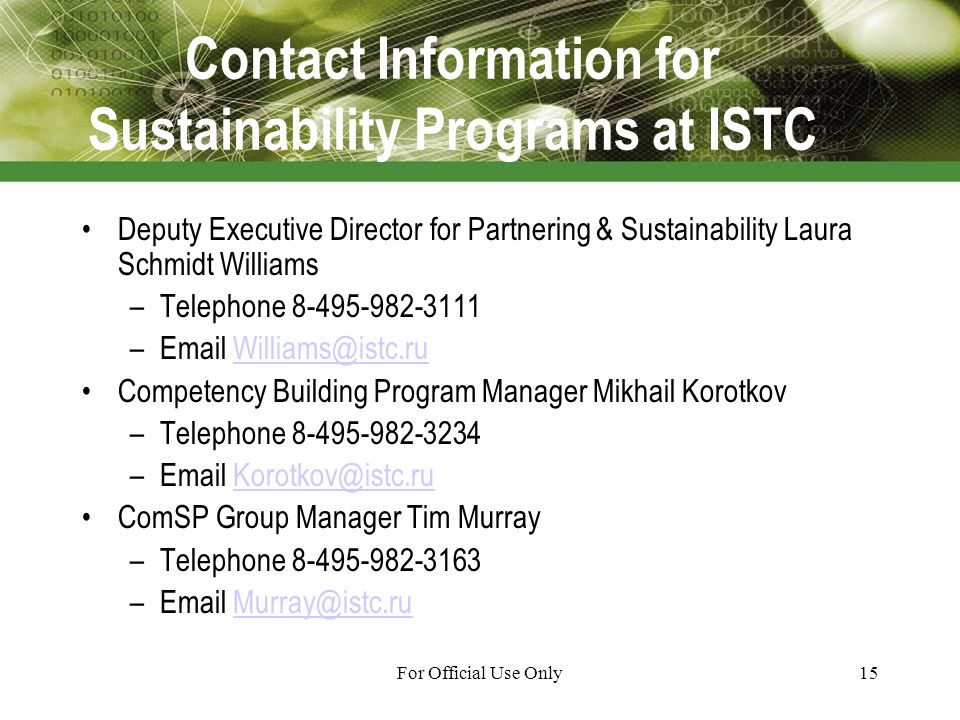 For Official Use Only15 Contact Information for Sustainability Programs at ISTC Deputy Executive Director for Partnering & Sustainability Laura Schmidt Williams –Telephone – Competency Building Program Manager Mikhail Korotkov –Telephone – ComSP Group Manager Tim Murray –Telephone –