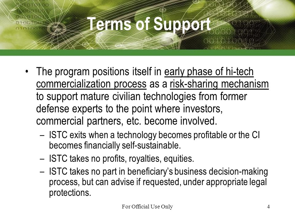 For Official Use Only4 Terms of Support The program positions itself in early phase of hi-tech commercialization process as a risk-sharing mechanism to support mature civilian technologies from former defense experts to the point where investors, commercial partners, etc.