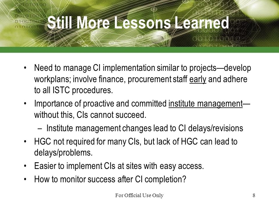 For Official Use Only8 Still More Lessons Learned Need to manage CI implementation similar to projectsdevelop workplans; involve finance, procurement staff early and adhere to all ISTC procedures.