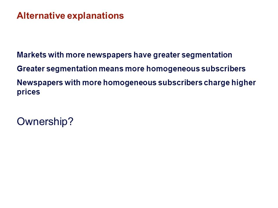 Alternative explanations Markets with more newspapers have greater segmentation Greater segmentation means more homogeneous subscribers Newspapers with more homogeneous subscribers charge higher prices Ownership
