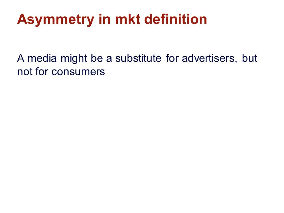Asymmetry in mkt definition A media might be a substitute for advertisers, but not for consumers