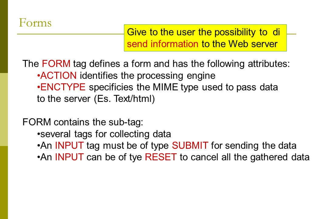 Forms Give to the user the possibility to di send information to the Web server The FORM tag defines a form and has the following attributes: ACTION identifies the processing engine ENCTYPE specificies the MIME type used to pass data to the server (Es.