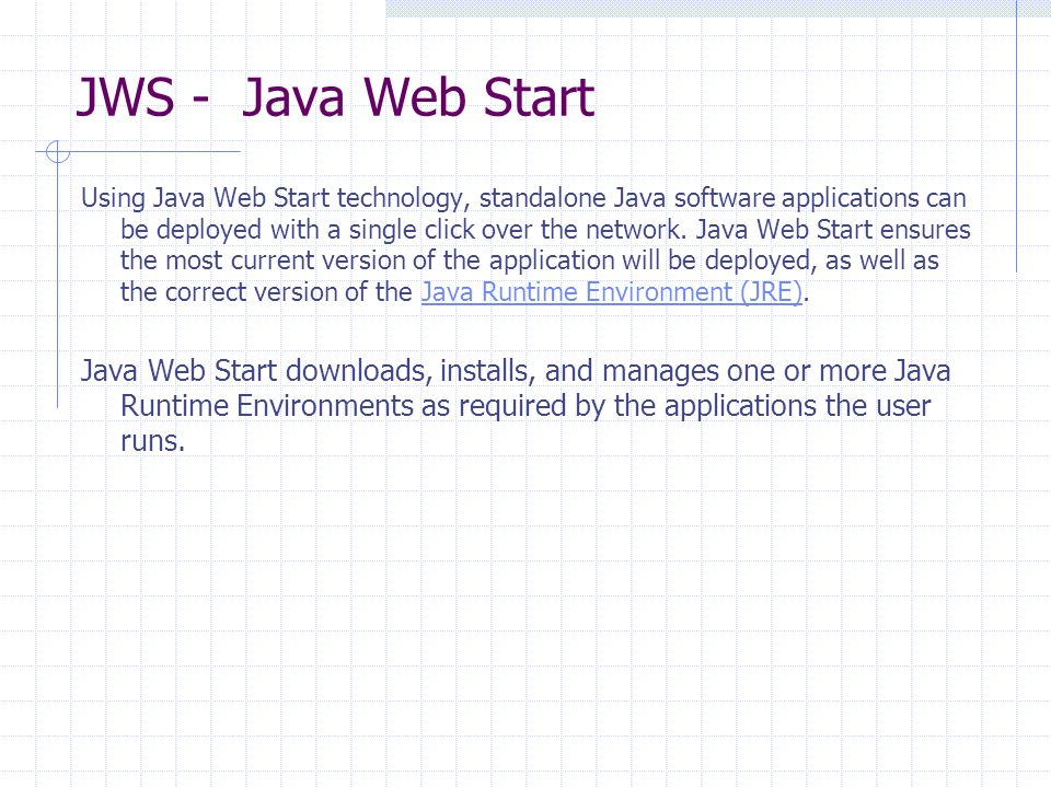 JWS - Java Web Start Using Java Web Start technology, standalone Java software applications can be deployed with a single click over the network.