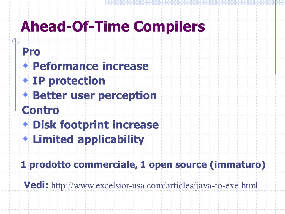 Ahead-Of-Time Compilers Pro Peformance increase IP protection Better user perception Contro Disk footprint increase Limited applicability Vedi:   1 prodotto commerciale, 1 open source (immaturo)