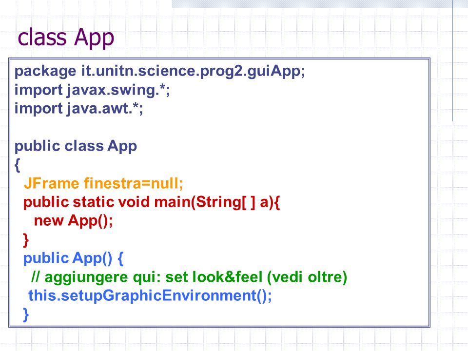 class App package it.unitn.science.prog2.guiApp; import javax.swing.*; import java.awt.*; public class App { JFrame finestra=null; public static void main(String[ ] a){ new App(); } public App() { // aggiungere qui: set look&feel (vedi oltre) this.setupGraphicEnvironment(); }